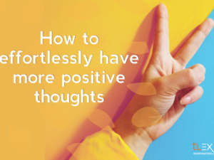 Mind Matters: How To Effortlessly Have More Positive Thoughts